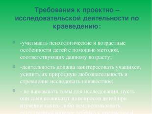 Требования к проектно – исследовательской деятельности по краеведению: -учиты