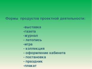 Формы продуктов проектной деятельности: -выставка -газета -журнал - летопись
