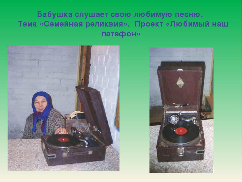 Бабушка слушает свою любимую песню. Тема «Семейная реликвия». Проект «Любимый...