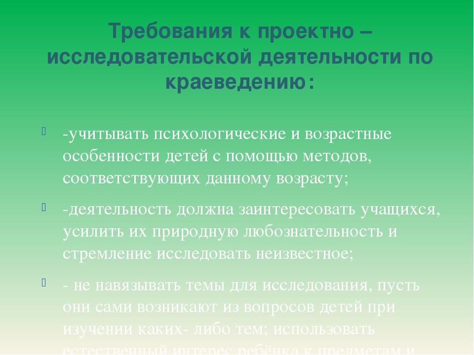 Требования к проектно – исследовательской деятельности по краеведению: -учиты...