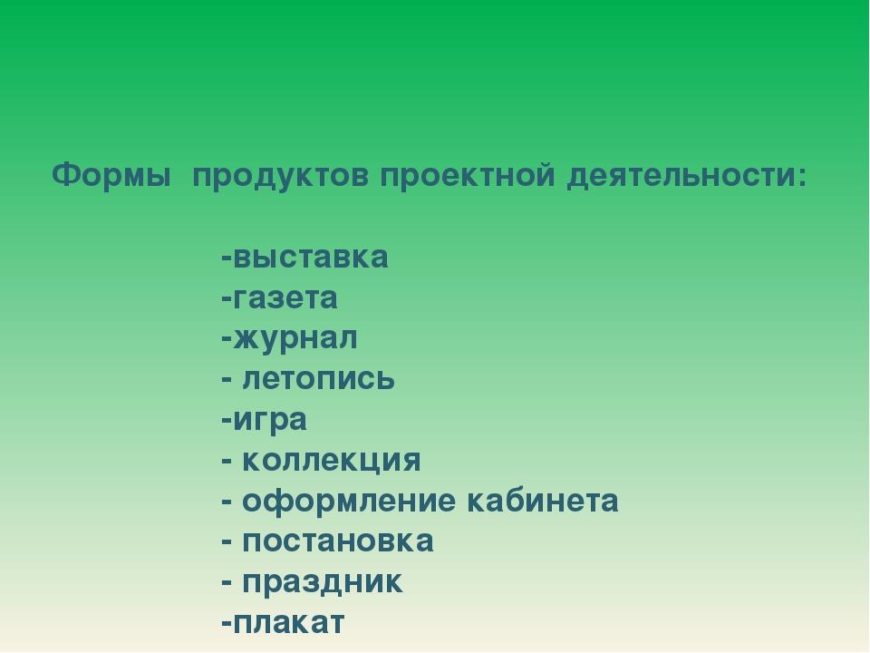 Формы продуктов проектной деятельности: -выставка -газета -журнал - летопись...