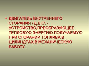 ДВИГАТЕЛЬ ВНУТРЕННЕГО СГОРАНИЯ \ Д.В.С\ - УСТРОЙСТВО,ПРЕОБРАЗУЮЩЕЕ ТЕПЛОВУЮ Э