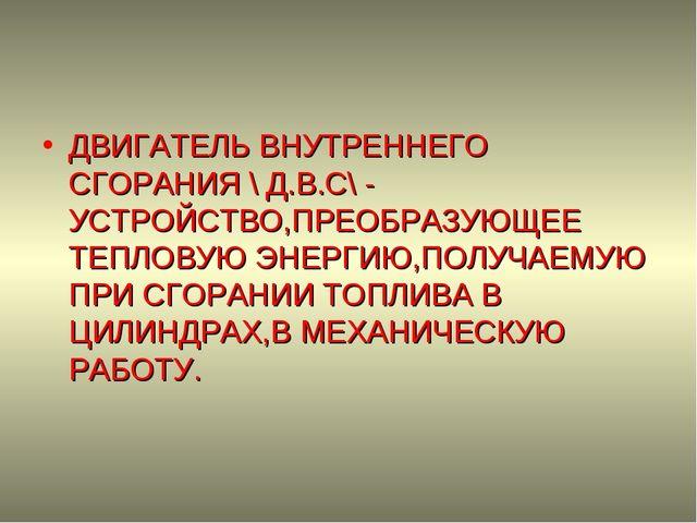 ДВИГАТЕЛЬ ВНУТРЕННЕГО СГОРАНИЯ \ Д.В.С\ - УСТРОЙСТВО,ПРЕОБРАЗУЮЩЕЕ ТЕПЛОВУЮ Э...