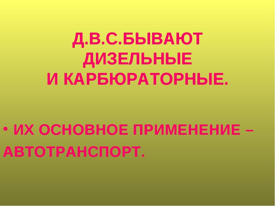 Д.В.С.БЫВАЮТ ДИЗЕЛЬНЫЕ И КАРБЮРАТОРНЫЕ. ИХ ОСНОВНОЕ ПРИМЕНЕНИЕ – АВТОТРАНСПОРТ.