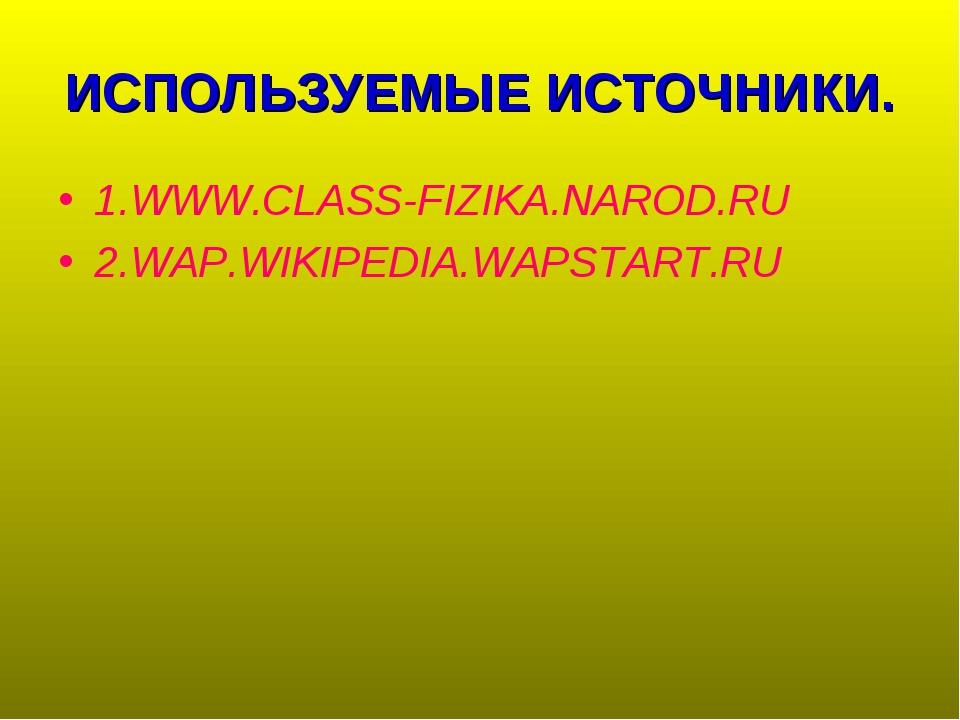 ИСПОЛЬЗУЕМЫЕ ИСТОЧНИКИ. 1.WWW.CLASS-FIZIKA.NAROD.RU 2.WAP.WIKIPEDIA.WAPSTART.RU