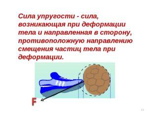 Сила упругости - сила, возникающая при деформации тела и направленная в сторо
