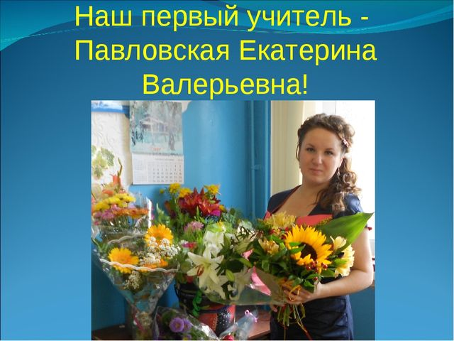 Наш первый учитель - Павловская Екатерина Валерьевна!
