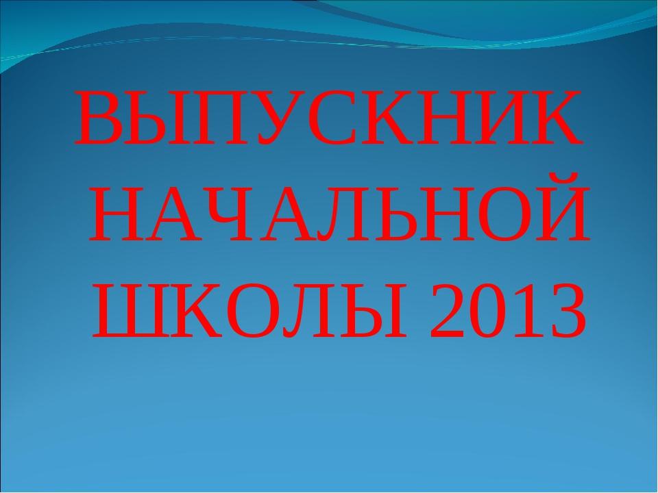ВЫПУСКНИК НАЧАЛЬНОЙ ШКОЛЫ 2013
