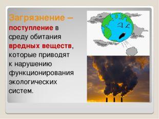 Загрязнение – поступление в среду обитания вредных веществ, которые приводят