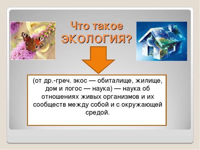 Что такое ЭКОЛОГИЯ? (от др.-греч. экос — обиталище, жилище, дом и логос — нау...