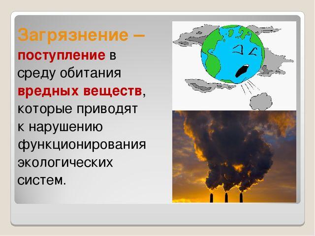 Загрязнение – поступление в среду обитания вредных веществ, которые приводят...