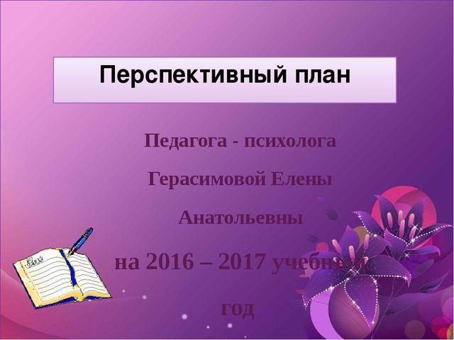 Перспективный план Педагога - психолога Герасимовой Елены Анатольевны на 2016...