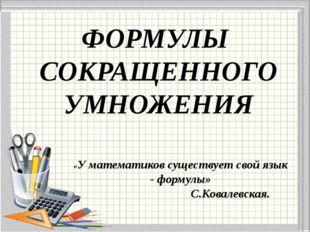 ФОРМУЛЫ СОКРАЩЕННОГО УМНОЖЕНИЯ «У математиков существует свой язык - формулы»