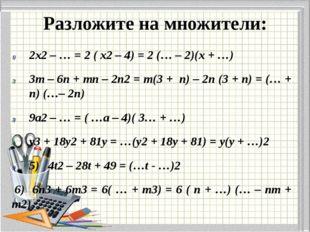 Разложите на множители: 2х2 – … = 2 ( х2 – 4) = 2 (… – 2)(х + …) 3m – 6n + m