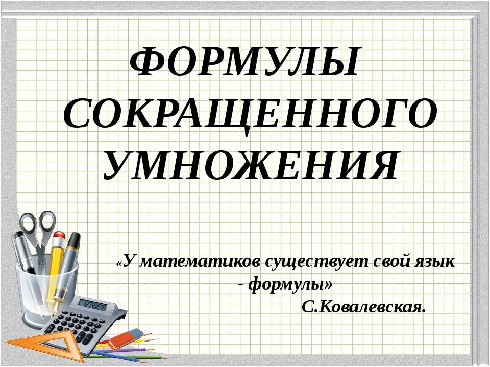 ФОРМУЛЫ СОКРАЩЕННОГО УМНОЖЕНИЯ «У математиков существует свой язык - формулы»...