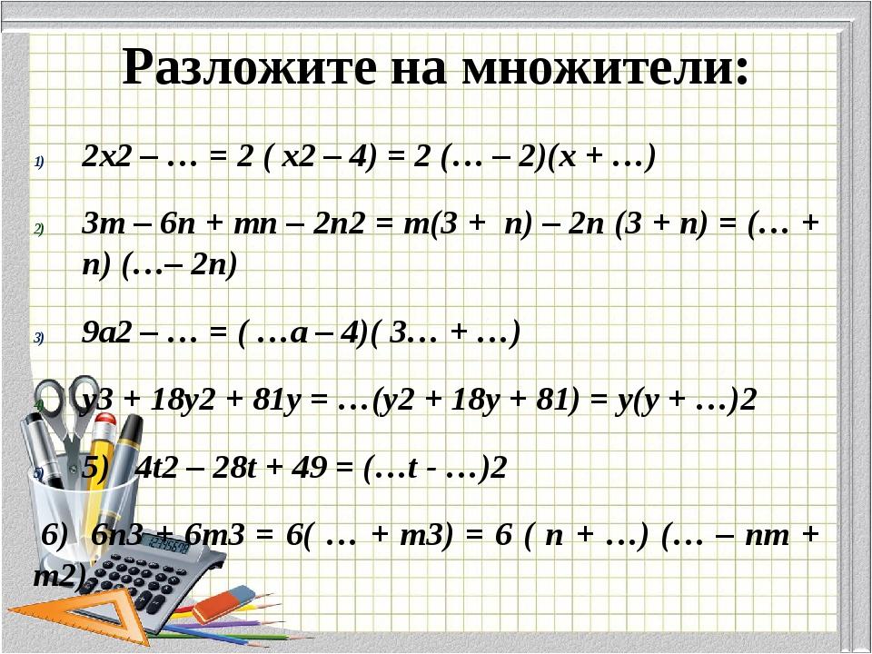 Разложите на множители: 2х2 – … = 2 ( х2 – 4) = 2 (… – 2)(х + …) 3m – 6n + m...