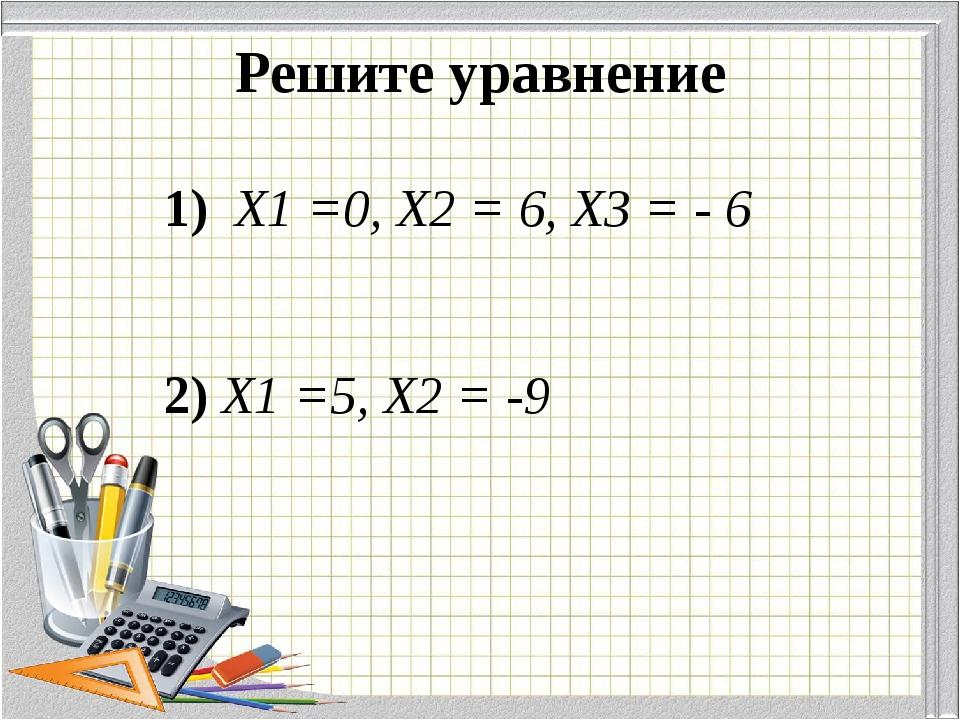 Решите уравнение 1) Х1 =0, Х2 = 6, Х3 = - 6 2) Х1 =5, Х2 = -9