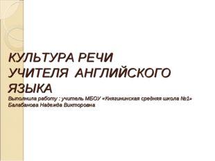 КУЛЬТУРА РЕЧИ УЧИТЕЛЯ АНГЛИЙСКОГО ЯЗЫКА Выполнила работу : учитель МБОУ «Кня