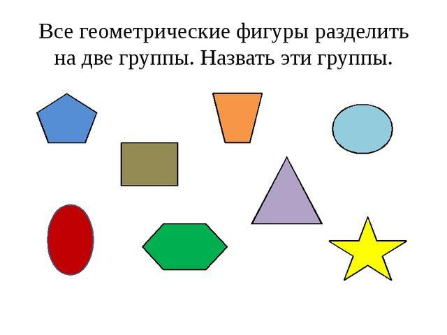 Все геометрические фигуры разделить на две группы. Назвать эти группы.