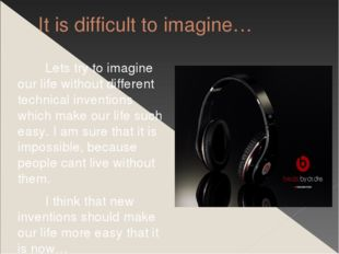 It is difficult to imagine… Lets try to imagine our life without different te