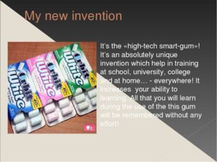 My new invention It's the «high-tech smart-gum»! It's an absolutely unique in