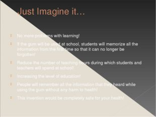 Just Imagine it… No more problems with learning! If the gum will be used at s