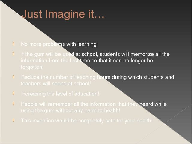 Just Imagine it… No more problems with learning! If the gum will be used at s...