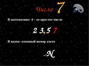 Число В математике: 4 – ое простое число 2 3 5 7 В науке: атомный номер азота