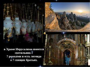 в Храме Иерусалима имеется светильник с 7 рожками и есть легенда о 7 спящих б