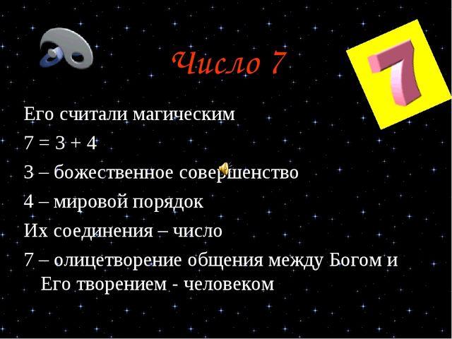 Число 7 Его считали магическим 7 = 3 + 4 3 – божественное совершенство 4 – ми...