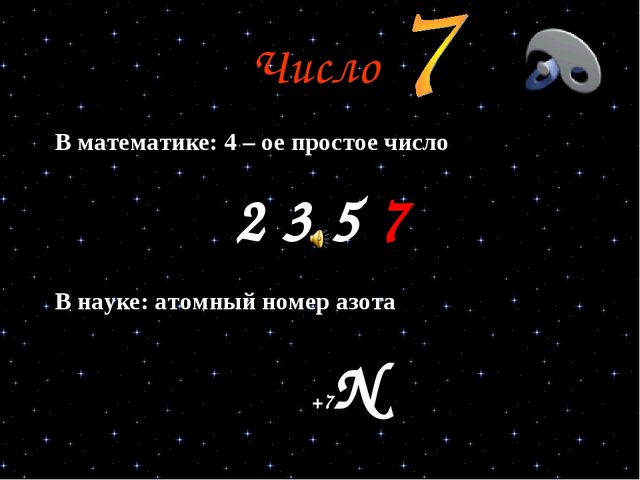 Число В математике: 4 – ое простое число 2 3 5 7 В науке: атомный номер азота...
