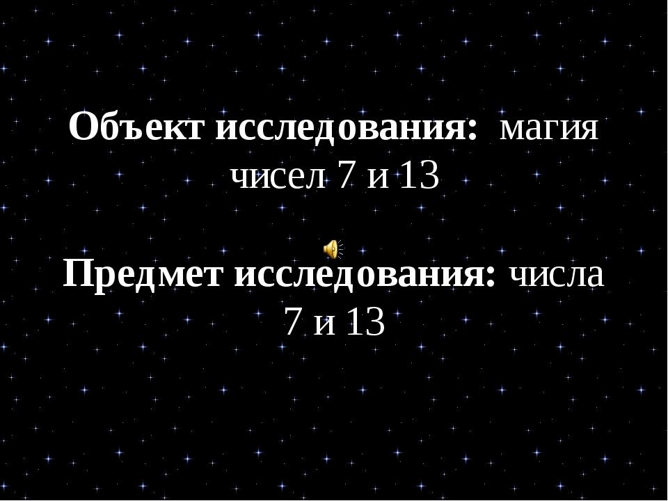Объект исследования: магия чисел 7 и 13 Предмет исследования: числа 7 и 13