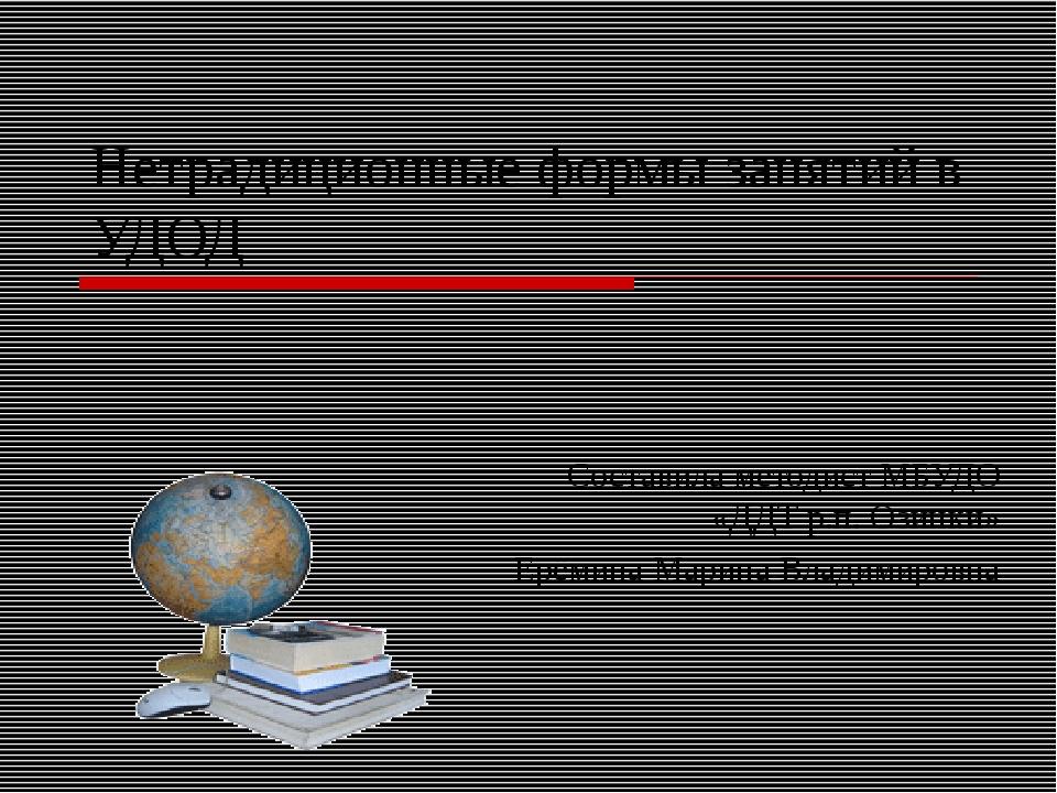 Нетрадиционные формы занятий в УДОД Составила методист МБУДО «ДДТ р.п. Озинки...