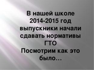 В нашей школе 2014-2015 год выпускники начали сдавать нормативы ГТО Посмотрим