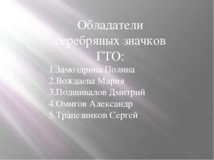 Обладатели серебряных значков ГТО: 1.Замоздрина Полина 2.Вождаева Мария 3.Под