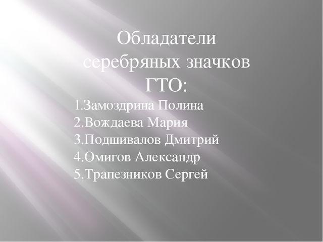 Обладатели серебряных значков ГТО: 1.Замоздрина Полина 2.Вождаева Мария 3.Под...