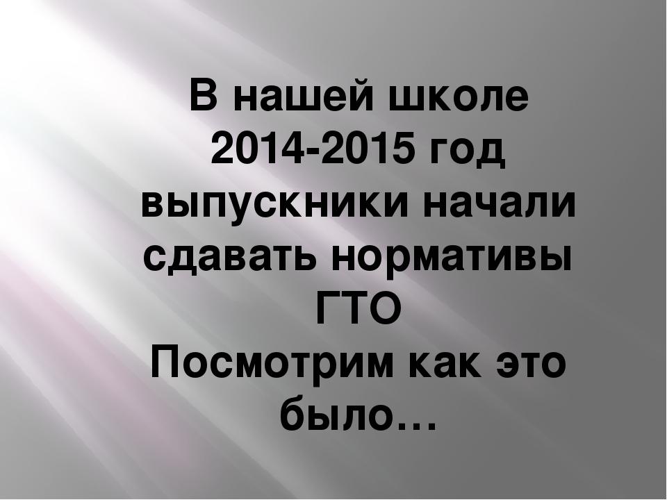 В нашей школе 2014-2015 год выпускники начали сдавать нормативы ГТО Посмотрим...