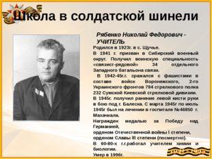 Школа в солдатской шинели Рябенко Николай Федорович - УЧИТЕЛЬ Родился в 1923г
