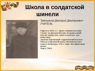 Школа в солдатской шинели Третьяков Дмитрий Дмитриевич - УЧИТЕЛЬ Родился в 1