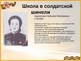 Школа в солдатской шинели Зернюкова Надежда Матвеевна – УЧЕНИК Родилась в 19