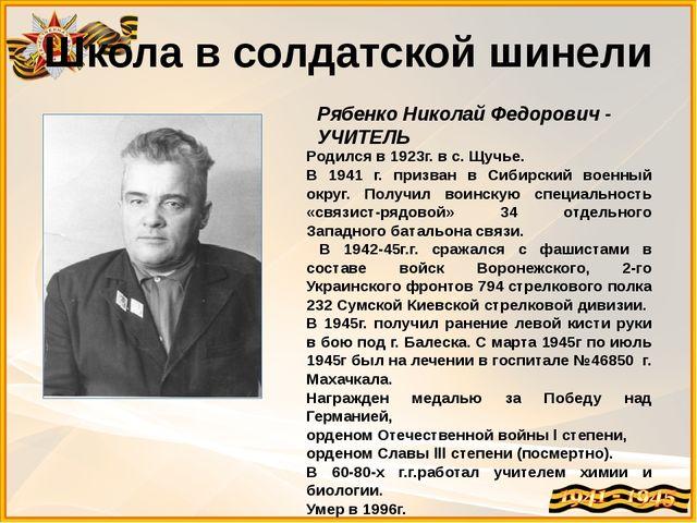 Школа в солдатской шинели Рябенко Николай Федорович - УЧИТЕЛЬ Родился в 1923г...