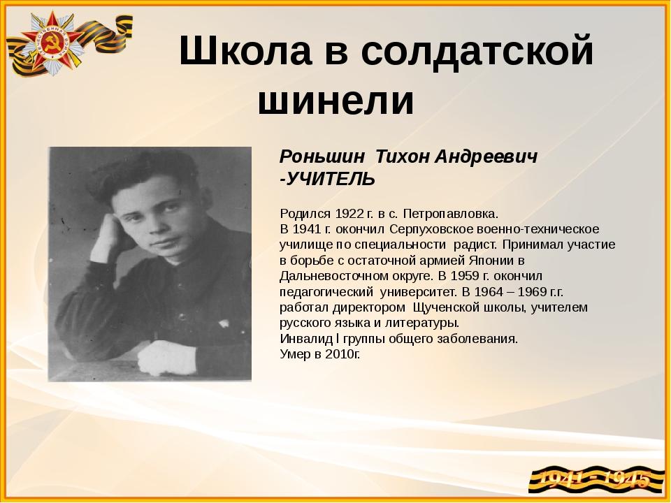 Школа в солдатской шинели Роньшин Тихон Андреевич -УЧИТЕЛЬ Родился 1922 г. в...