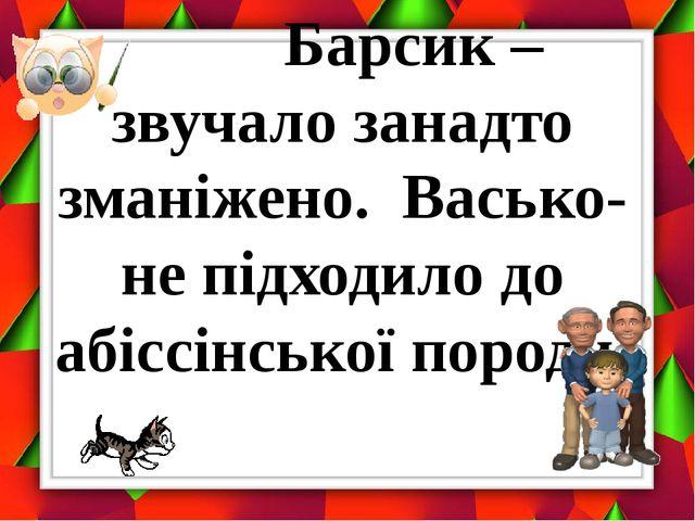Барсик – звучало занадто зманіжено. Васько-не підходило до абіссінської поро...