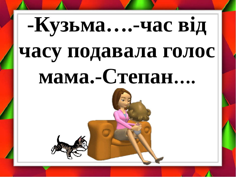 -Кузьма….-час від часу подавала голос мама.-Степан….