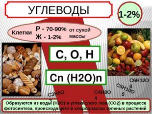 УГЛЕВОДЫ Клетки С, О, Н Сn (Н2О)n Р - 70-90% Ж - 1-2% от сухой массы 1-2% С5