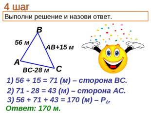Выполни решение и назови ответ. 56 + 15 = 71 (м) – сторона ВС. Ответ: 170 м.