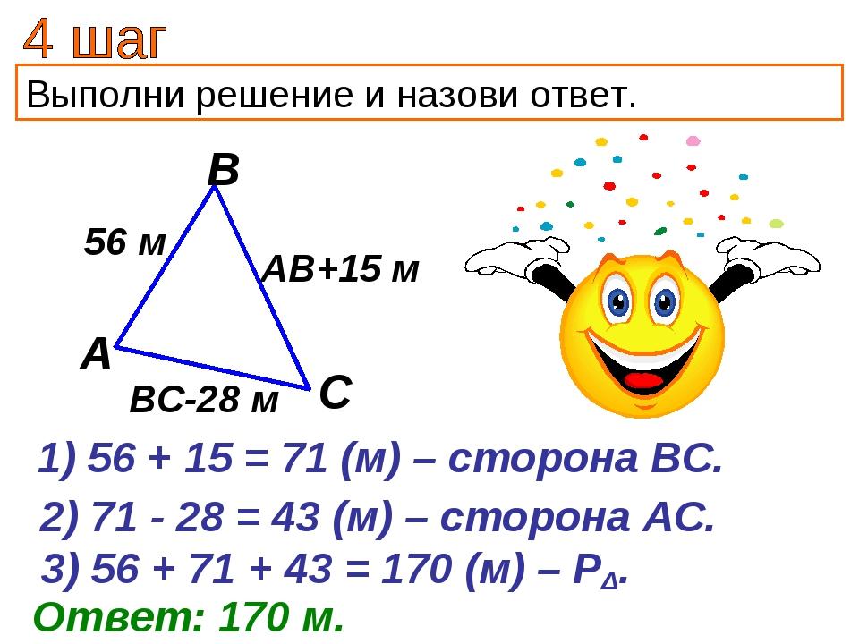 Выполни решение и назови ответ. 56 + 15 = 71 (м) – сторона ВС. Ответ: 170 м....