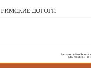 РИМСКИЕ ДОРОГИ Выполнил : Кабина Лариса Анатольевна МБУ ДО ХШ№1 2016г.