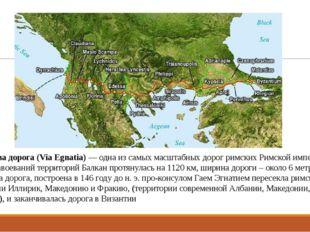 Эгнатиева дорога (Via Egnatia)— одна из самых масштабных дорог римских Римск