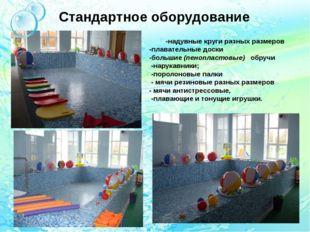 Стандартное оборудование -надувные круги разных размеров -плавательные доски